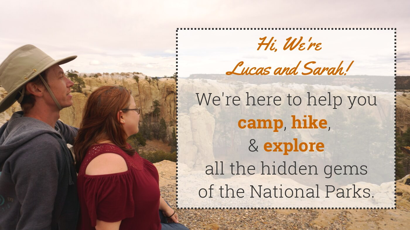 Hi, we're Lucas and Sarah! We're here to help you camp, hike and explore all the hidden gems of the National Parks.